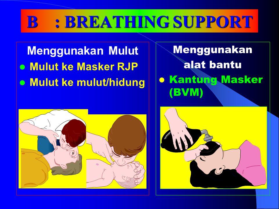 B: BREATHING SUPPORT Menggunakan Mulut Mulut ke Masker RJP Mulut ke mulut/hidung Menggunakan alat bantu Kantung Masker (BVM)