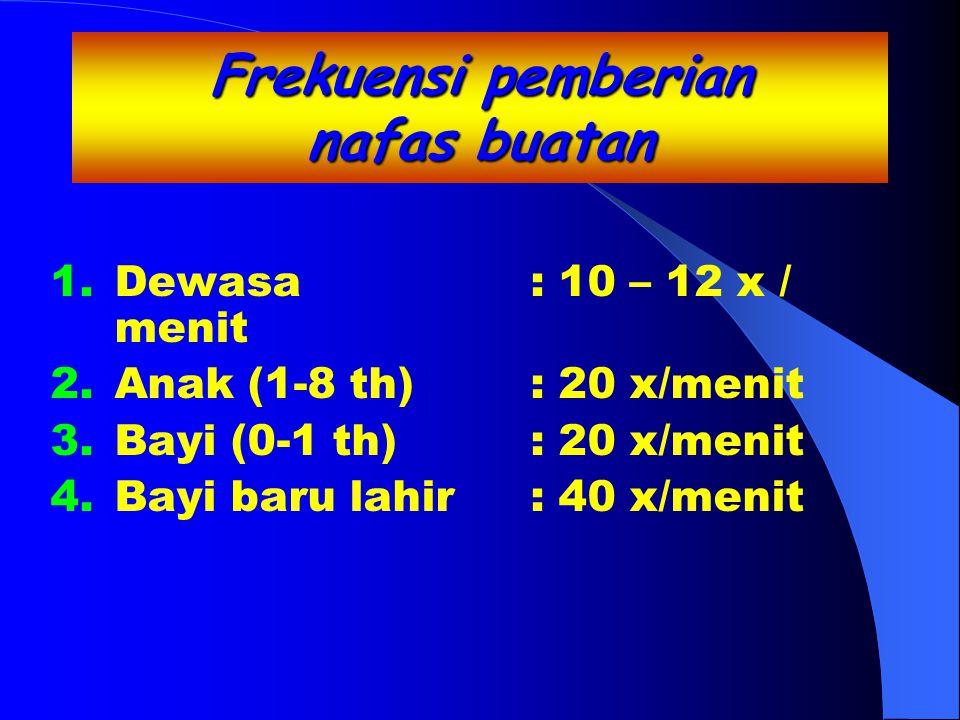 Frekuensi pemberian nafas buatan 1.Dewasa: 10 – 12 x / menit 2.Anak (1-8 th): 20 x/menit 3.Bayi (0-1 th): 20 x/menit 4.Bayi baru lahir: 40 x/menit