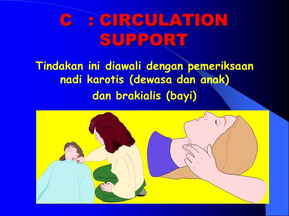 C: CIRCULATION SUPPORT Tindakan ini diawali dengan pemeriksaan nadi karotis (dewasa dan anak) dan brakialis (bayi)