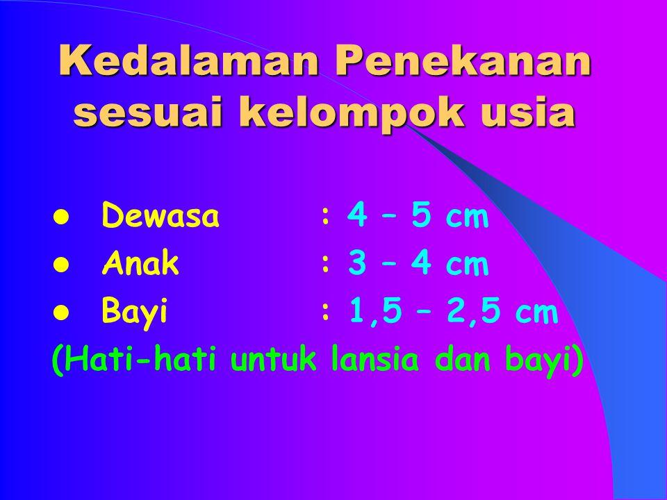 Kedalaman Penekanan sesuai kelompok usia Dewasa: 4 – 5 cm Anak: 3 – 4 cm Bayi: 1,5 – 2,5 cm (Hati-hati untuk lansia dan bayi)
