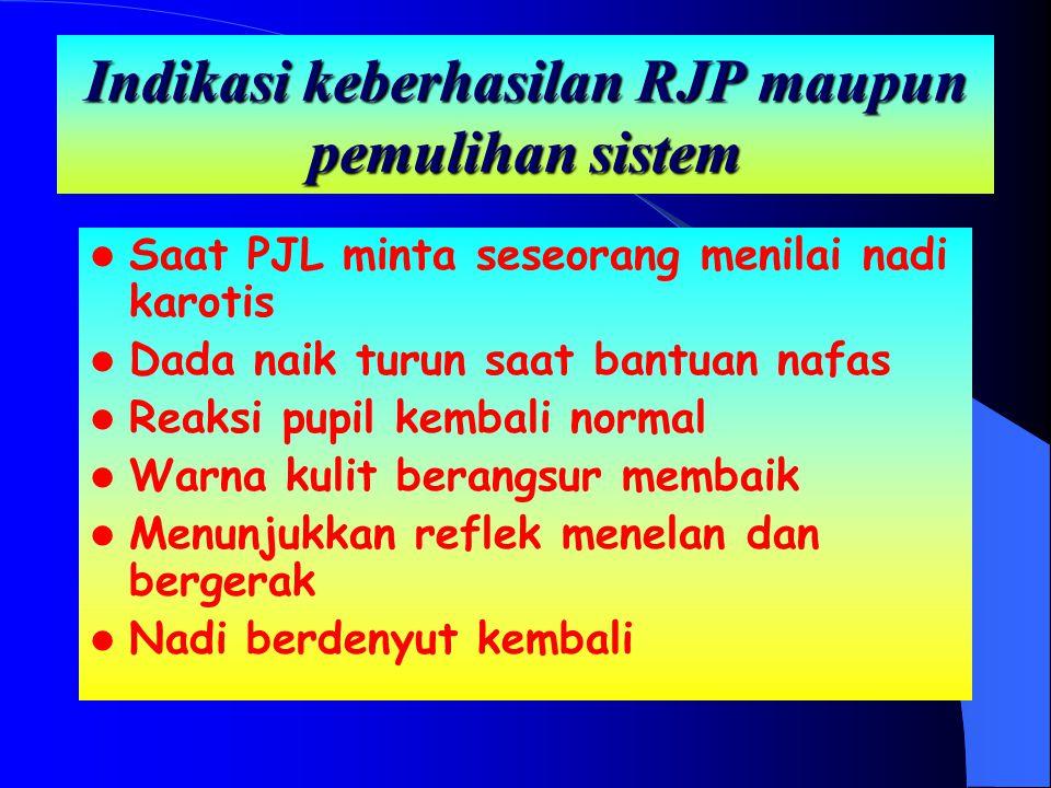 Indikasi keberhasilan RJP maupun pemulihan sistem Saat PJL minta seseorang menilai nadi karotis Dada naik turun saat bantuan nafas Reaksi pupil kembal