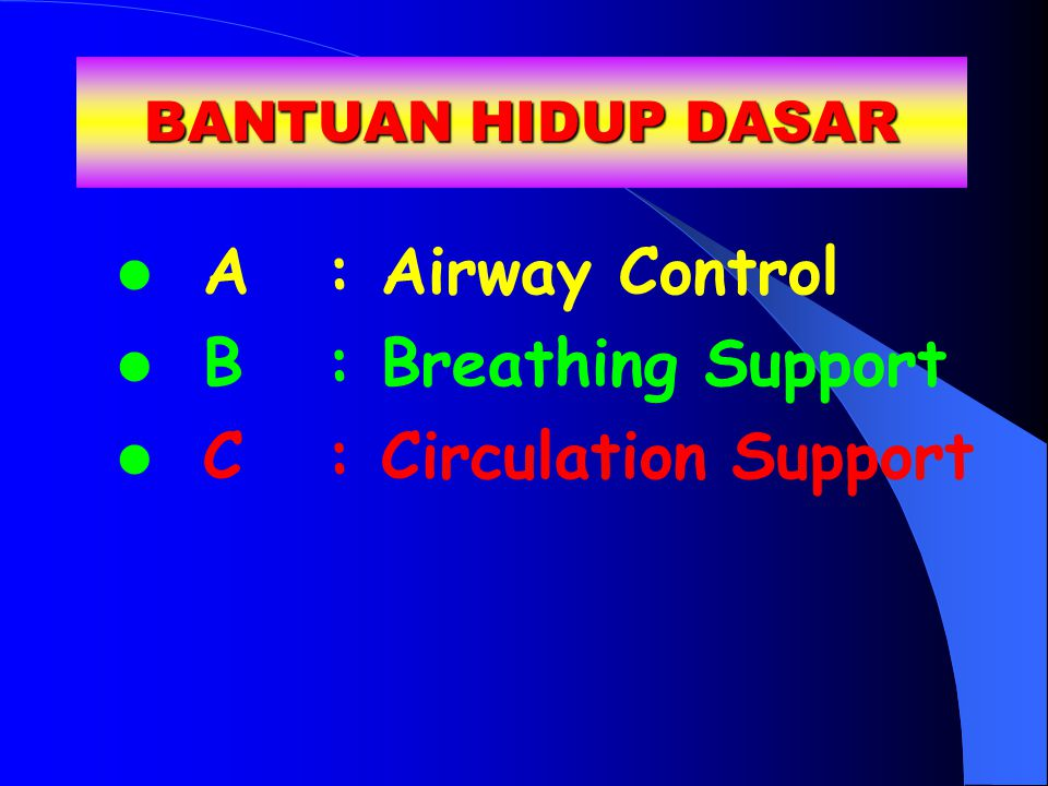BANTUAN HIDUP DASAR A: Airway Control B: Breathing Support C: Circulation Support
