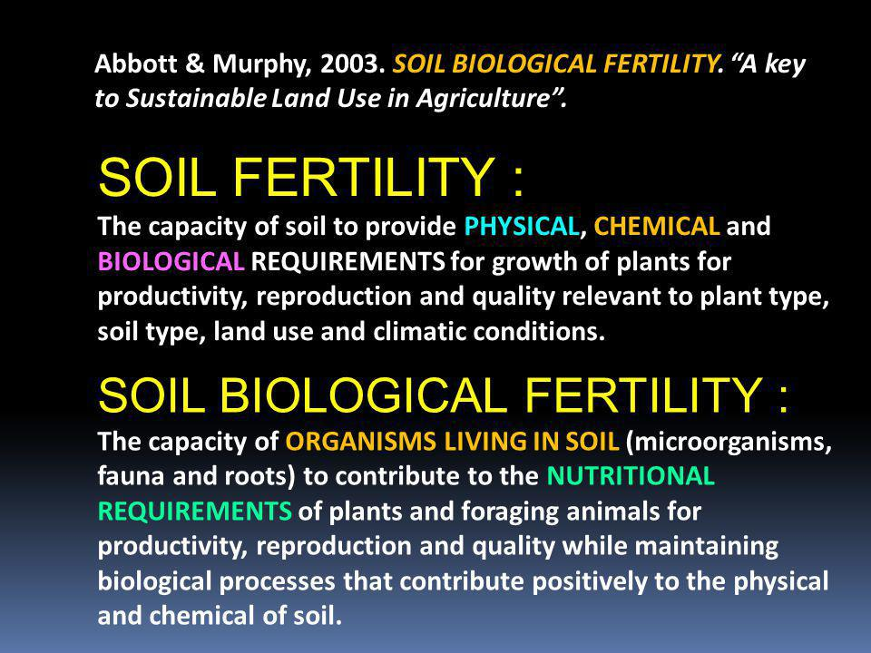 SOIL FERTILITY : The capacity of soil to provide PHYSICAL, CHEMICAL and BIOLOGICAL REQUIREMENTS for growth of plants for productivity, reproduction an