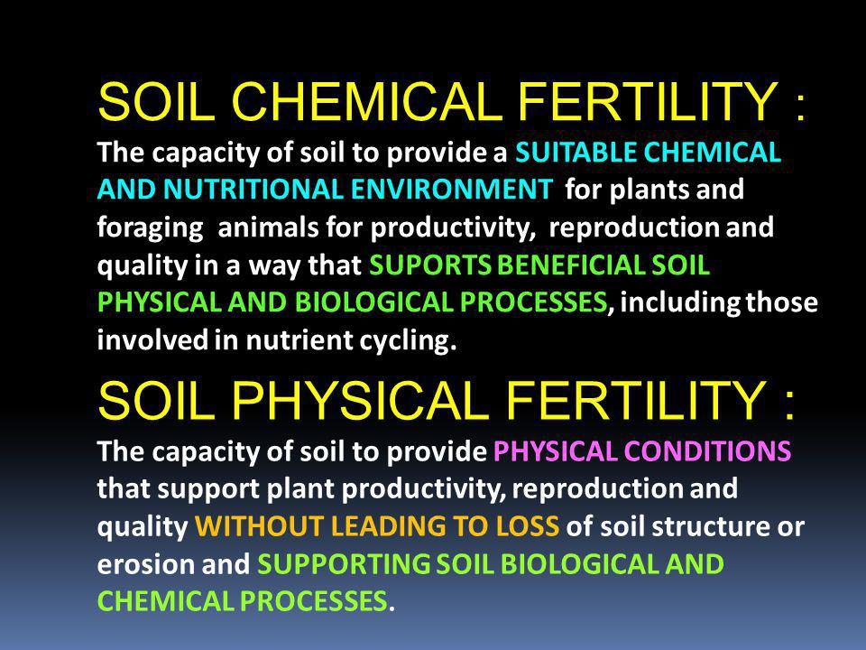 SOIL CHEMICAL FERTILITY : The capacity of soil to provide a SUITABLE CHEMICAL AND NUTRITIONAL ENVIRONMENT for plants and foraging animals for producti