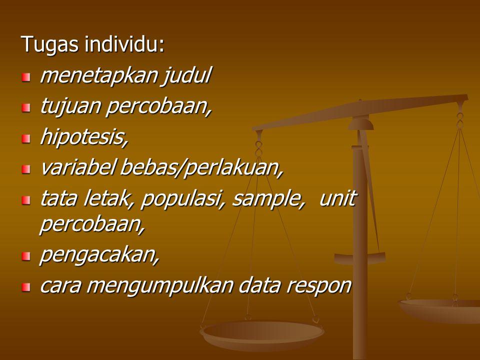 Tugas individu: menetapkan judul tujuan percobaan, hipotesis, variabel bebas/perlakuan, tata letak, populasi, sample, unit percobaan, pengacakan, cara