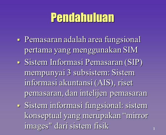 Pendahuluan  Pemasaran adalah area fungsional pertama yang menggunakan SIM  Sistem Informasi Pemasaran (SIP) mempunyai 3 subsistem: Sistem informasi