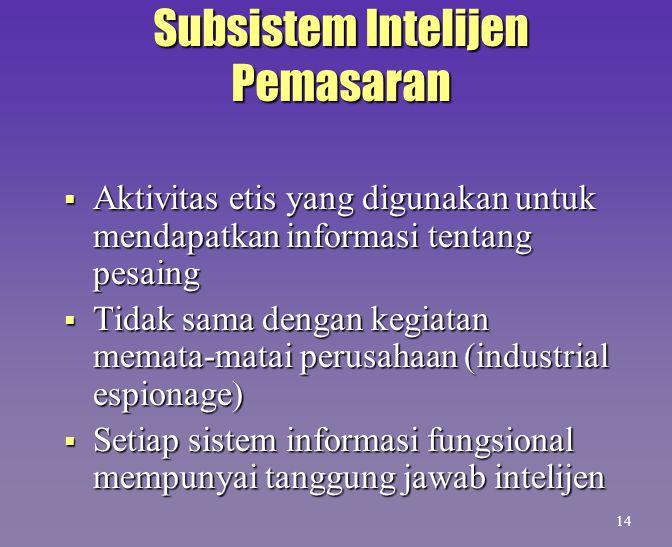 Subsistem Intelijen Pemasaran  Aktivitas etis yang digunakan untuk mendapatkan informasi tentang pesaing  Tidak sama dengan kegiatan memata-matai pe