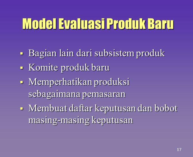 Model Evaluasi Produk Baru  Bagian lain dari subsistem produk  Komite produk baru  Memperhatikan produksi sebagaimana pemasaran  Membuat daftar ke