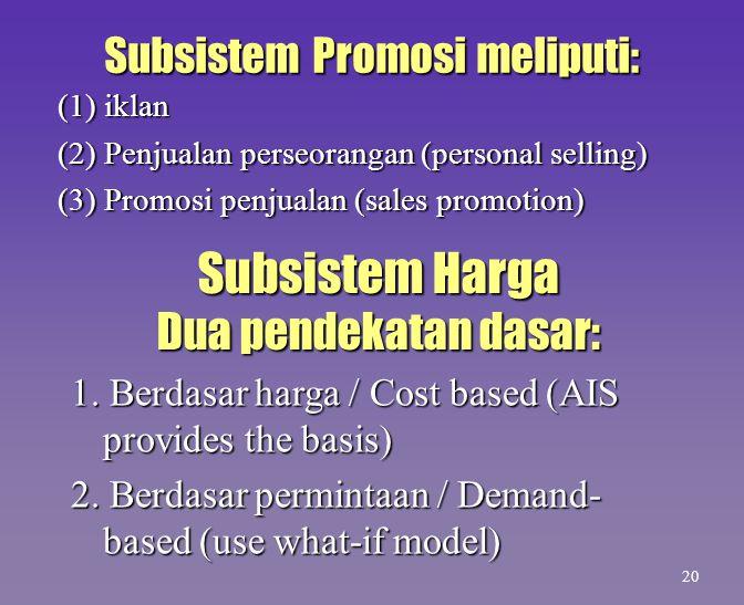 Subsistem Promosi meliputi: (1) iklan (2) Penjualan perseorangan (personal selling) (3) Promosi penjualan (sales promotion) 20 Subsistem Harga Dua pen