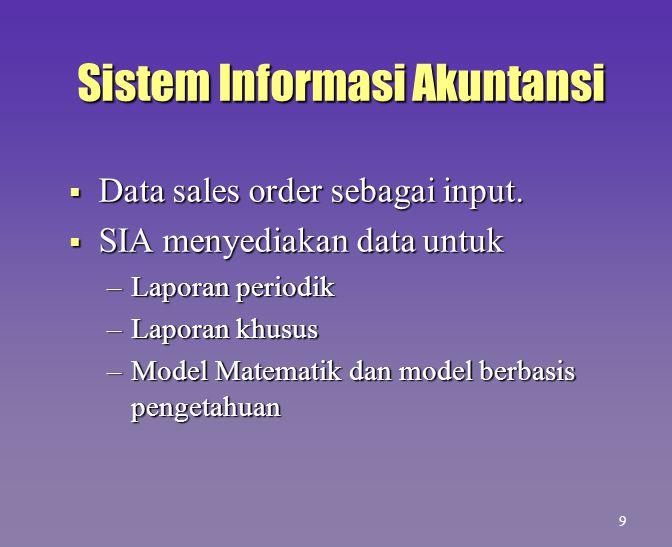 Sistem Informasi Akuntansi  Data sales order sebagai input.  SIA menyediakan data untuk –Laporan periodik –Laporan khusus –Model Matematik dan model