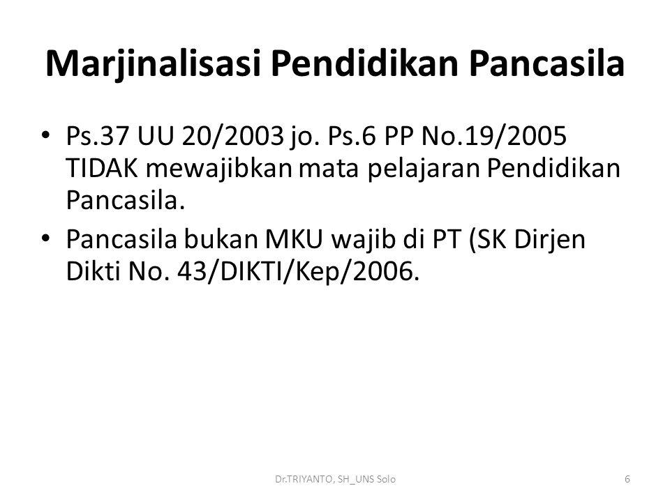 Dr.TRIYANTO, SH_UNS Solo6 Marjinalisasi Pendidikan Pancasila Ps.37 UU 20/2003 jo. Ps.6 PP No.19/2005 TIDAK mewajibkan mata pelajaran Pendidikan Pancas