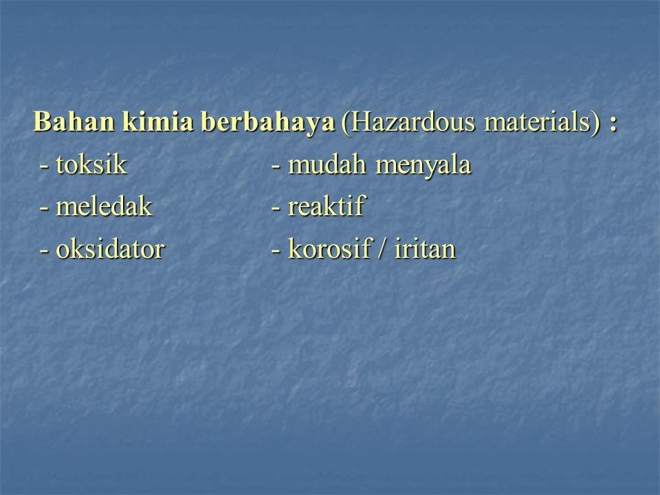 Bahan kimia berbahaya (Hazardous materials) : Bahan kimia berbahaya (Hazardous materials) : - toksik - mudah menyala - toksik - mudah menyala - meledak - reaktif - meledak - reaktif - oksidator- korosif / iritan - oksidator- korosif / iritan
