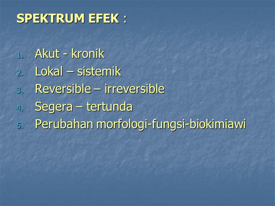 SPEKTRUM EFEK : 1. Akut - kronik 2. Lokal – sistemik 3. Reversible – irreversible 4. Segera – tertunda 5. Perubahan morfologi-fungsi-biokimiawi