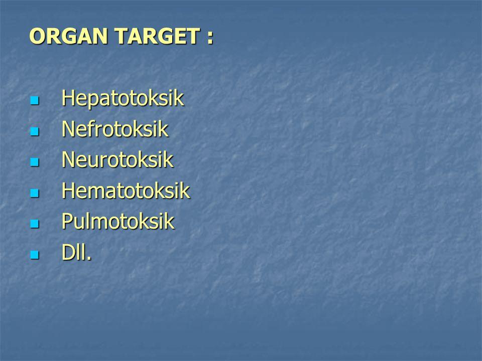ORGAN TARGET : Hepatotoksik Hepatotoksik Nefrotoksik Nefrotoksik Neurotoksik Neurotoksik Hematotoksik Hematotoksik Pulmotoksik Pulmotoksik Dll. Dll.