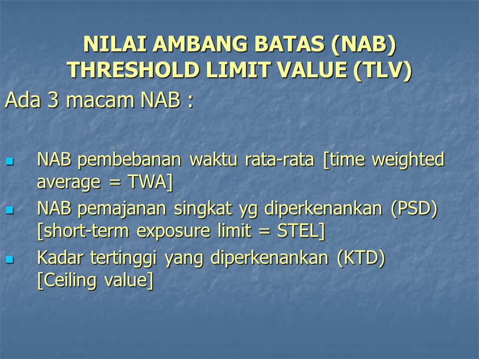 NILAI AMBANG BATAS (NAB) THRESHOLD LIMIT VALUE (TLV) Ada 3 macam NAB : NAB pembebanan waktu rata-rata [time weighted average = TWA] NAB pembebanan wak