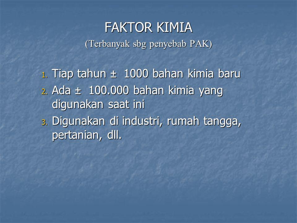FAKTOR KIMIA (Terbanyak sbg penyebab PAK) 1. Tiap tahun ± 1000 bahan kimia baru 2. Ada ± 100.000 bahan kimia yang digunakan saat ini 3. Digunakan di i