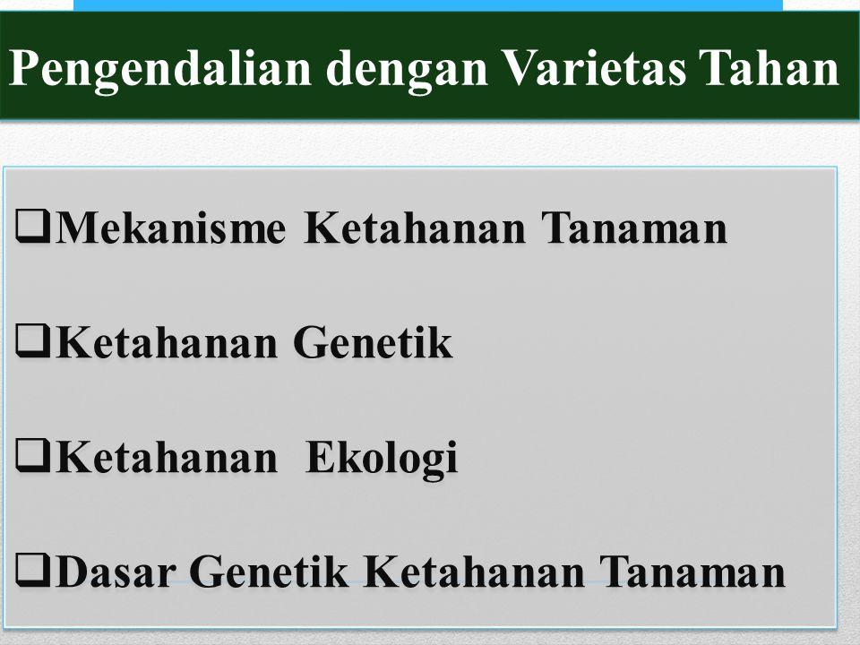 Pengendalian dengan Varietas Tahan  Mekanisme Ketahanan Tanaman  Ketahanan Genetik  Ketahanan Ekologi  Dasar Genetik Ketahanan Tanaman  Mekanisme