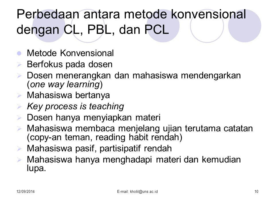 12/09/2014E-mail: kholil@uns.ac.id10 Perbedaan antara metode konvensional dengan CL, PBL, dan PCL Metode Konvensional  Berfokus pada dosen  Dosen me