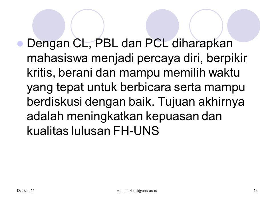 12/09/2014E-mail: kholil@uns.ac.id12 Dengan CL, PBL dan PCL diharapkan mahasiswa menjadi percaya diri, berpikir kritis, berani dan mampu memilih waktu yang tepat untuk berbicara serta mampu berdiskusi dengan baik.