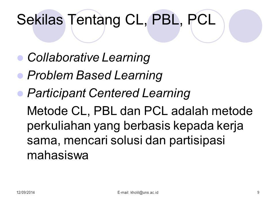 12/09/2014E-mail: kholil@uns.ac.id9 Sekilas Tentang CL, PBL, PCL Collaborative Learning Problem Based Learning Participant Centered Learning Metode CL, PBL dan PCL adalah metode perkuliahan yang berbasis kepada kerja sama, mencari solusi dan partisipasi mahasiswa