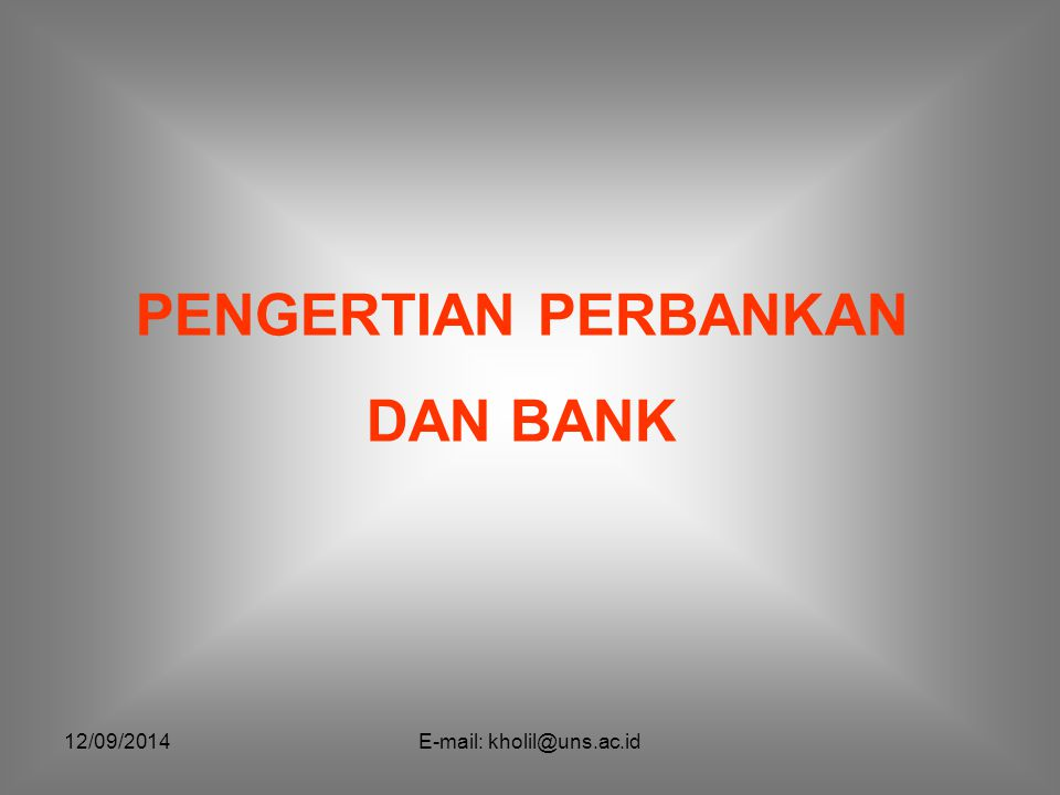 12/09/2014E-mail: kholil@uns.ac.id Pengertian Menurut Booklet Perbankan Indonesia (2003), Perbankan adalah segala sesuatu menyangkut dengan bank, mencakup kelembagaan, kegiatan usaha, serta cara dan proses dalam melaksanakan kegiatan usahanya.