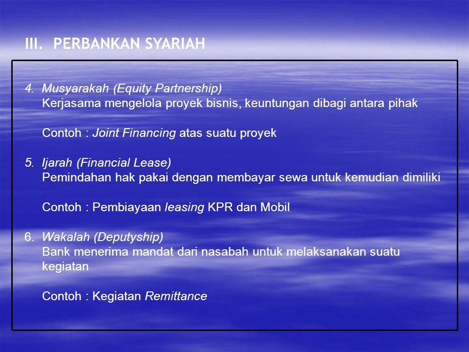 III. PERBANKAN SYARIAH 4. Musyarakah (Equity Partnership) Kerjasama mengelola proyek bisnis, keuntungan dibagi antara pihak Contoh : Joint Financing a