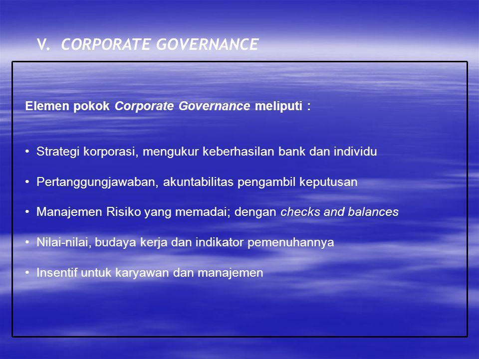 V. CORPORATE GOVERNANCE Elemen pokok Corporate Governance meliputi : Strategi korporasi, mengukur keberhasilan bank dan individu Pertanggungjawaban, a