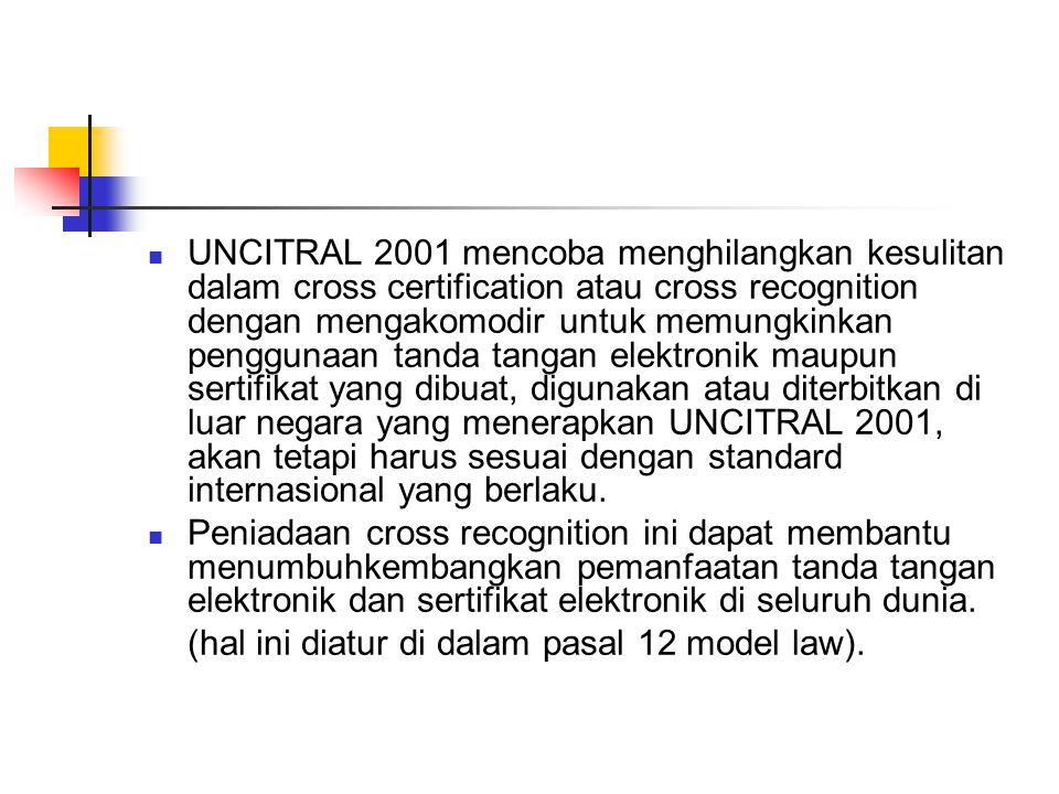 UNCITRAL 2001 mencoba menghilangkan kesulitan dalam cross certification atau cross recognition dengan mengakomodir untuk memungkinkan penggunaan tanda tangan elektronik maupun sertifikat yang dibuat, digunakan atau diterbitkan di luar negara yang menerapkan UNCITRAL 2001, akan tetapi harus sesuai dengan standard internasional yang berlaku.