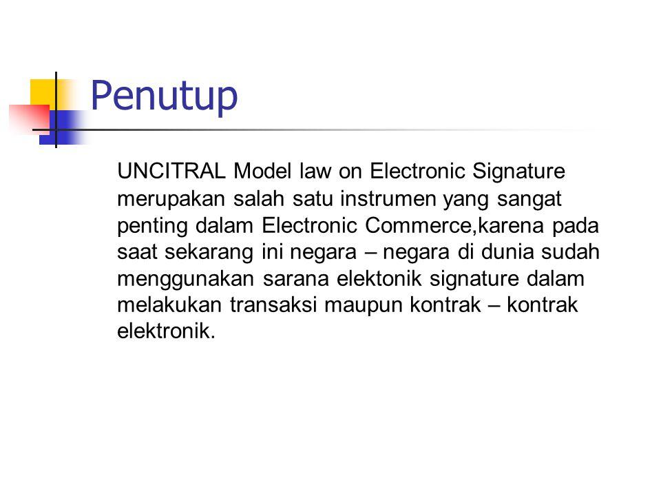Penutup UNCITRAL Model law on Electronic Signature merupakan salah satu instrumen yang sangat penting dalam Electronic Commerce,karena pada saat sekarang ini negara – negara di dunia sudah menggunakan sarana elektonik signature dalam melakukan transaksi maupun kontrak – kontrak elektronik.