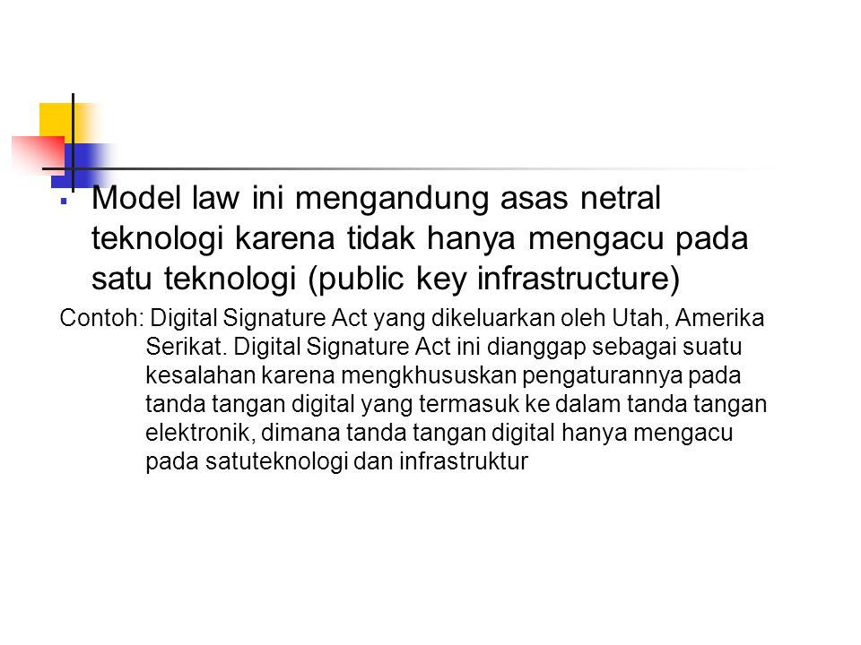  Model law ini mengandung asas netral teknologi karena tidak hanya mengacu pada satu teknologi (public key infrastructure) Contoh: Digital Signature