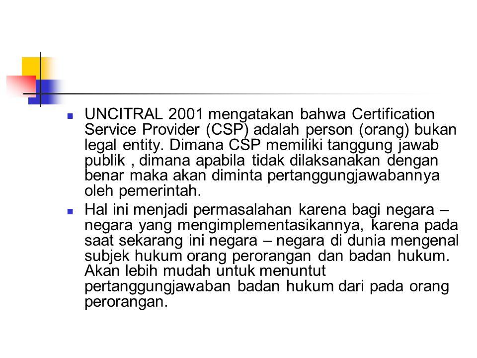 UNCITRAL 2001 mengatakan bahwa Certification Service Provider (CSP) adalah person (orang) bukan legal entity. Dimana CSP memiliki tanggung jawab publi