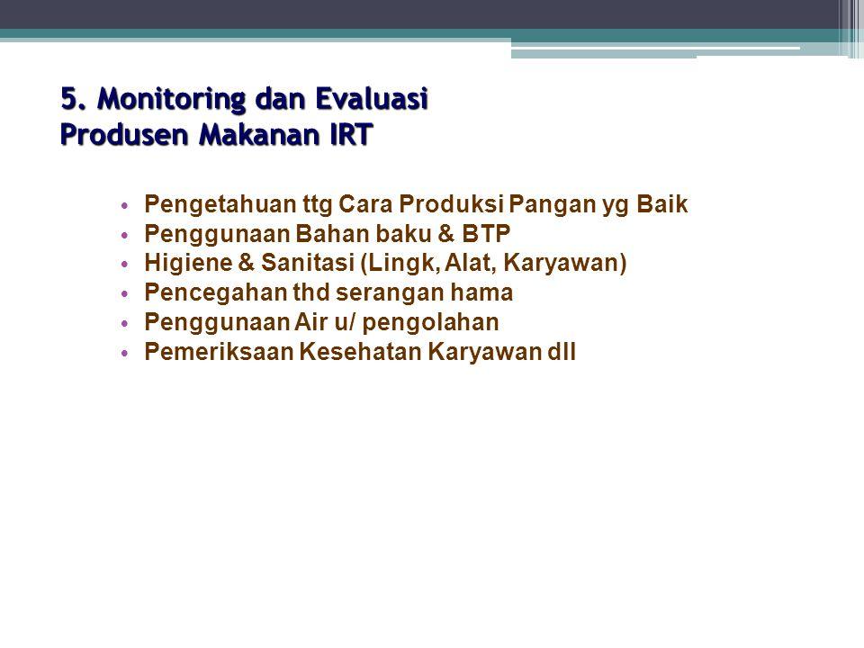 5. Monitoring dan Evaluasi Produsen Makanan IRT Pengetahuan ttg Cara Produksi Pangan yg Baik Penggunaan Bahan baku & BTP Higiene & Sanitasi (Lingk, Al