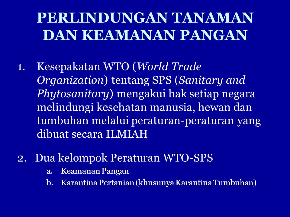 PERLINDUNGAN TANAMAN DAN KEAMANAN PANGAN 1.Kesepakatan WTO (World Trade Organization) tentang SPS (Sanitary and Phytosanitary) mengakui hak setiap neg
