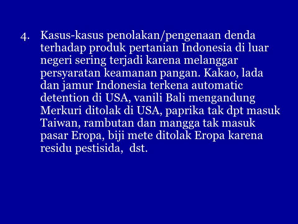 4.Kasus-kasus penolakan/pengenaan denda terhadap produk pertanian Indonesia di luar negeri sering terjadi karena melanggar persyaratan keamanan pangan.