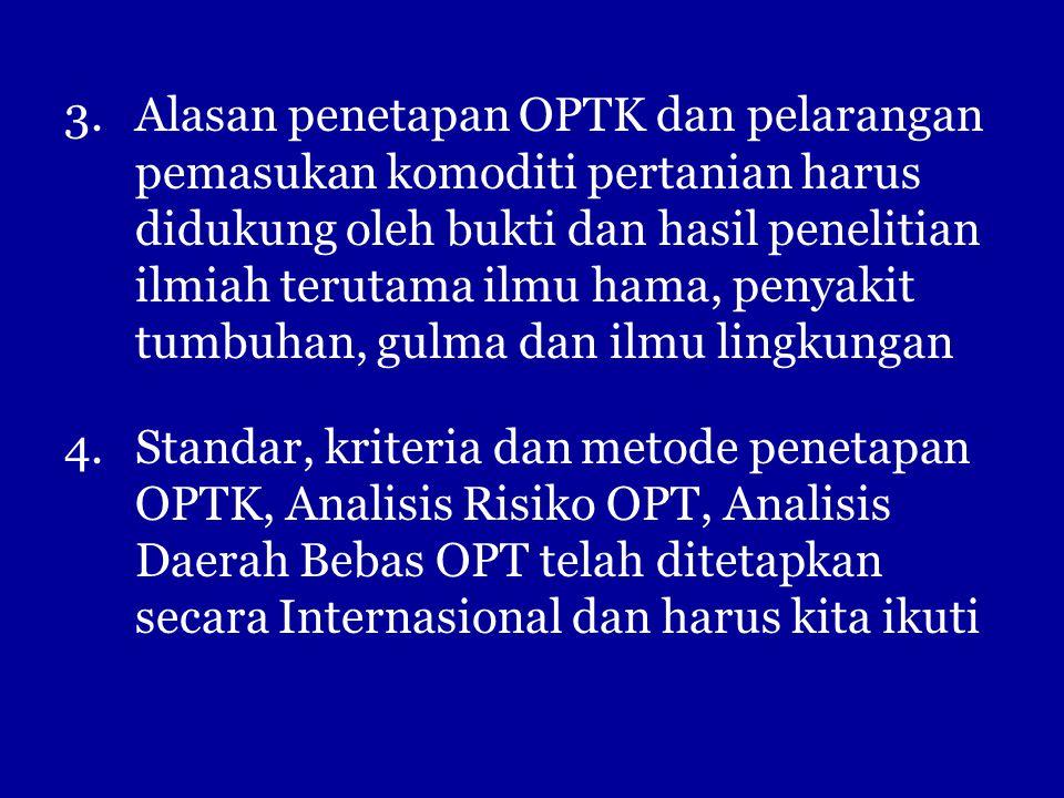 3.Alasan penetapan OPTK dan pelarangan pemasukan komoditi pertanian harus didukung oleh bukti dan hasil penelitian ilmiah terutama ilmu hama, penyakit tumbuhan, gulma dan ilmu lingkungan 4.Standar, kriteria dan metode penetapan OPTK, Analisis Risiko OPT, Analisis Daerah Bebas OPT telah ditetapkan secara Internasional dan harus kita ikuti
