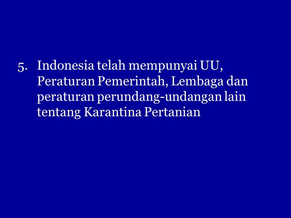 5.Indonesia telah mempunyai UU, Peraturan Pemerintah, Lembaga dan peraturan perundang-undangan lain tentang Karantina Pertanian