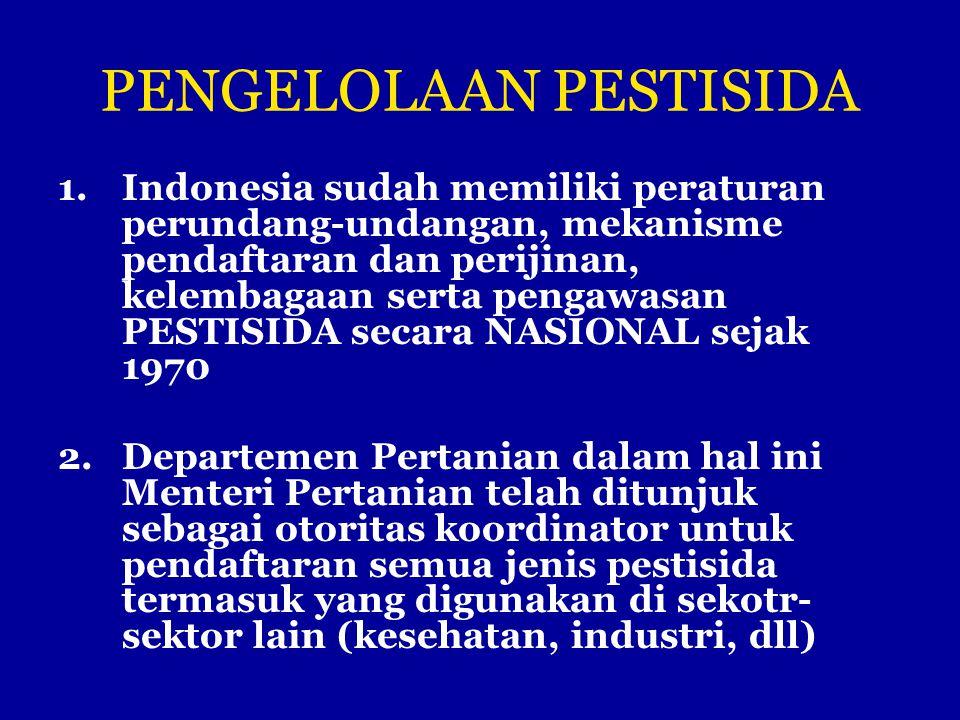 PENGELOLAAN PESTISIDA 1.Indonesia sudah memiliki peraturan perundang-undangan, mekanisme pendaftaran dan perijinan, kelembagaan serta pengawasan PESTI