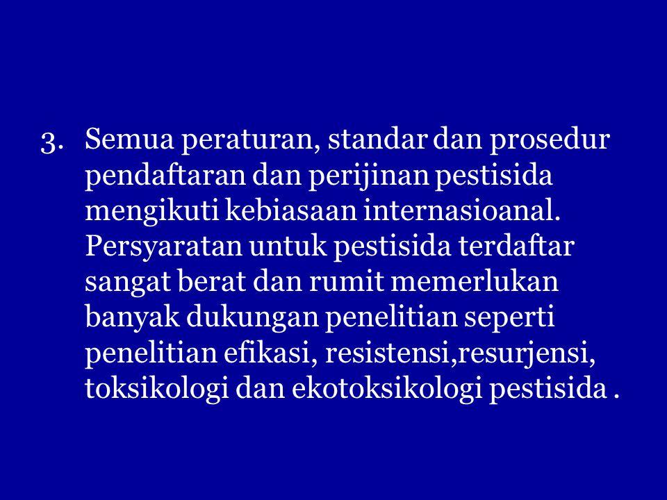 3.Semua peraturan, standar dan prosedur pendaftaran dan perijinan pestisida mengikuti kebiasaan internasioanal. Persyaratan untuk pestisida terdaftar