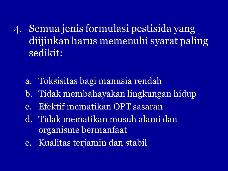 4.Semua jenis formulasi pestisida yang diijinkan harus memenuhi syarat paling sedikit: a.Toksisitas bagi manusia rendah b.Tidak membahayakan lingkungan hidup c.Efektif mematikan OPT sasaran d.Tidak mematikan musuh alami dan organisme bermanfaat e.Kualitas terjamin dan stabil