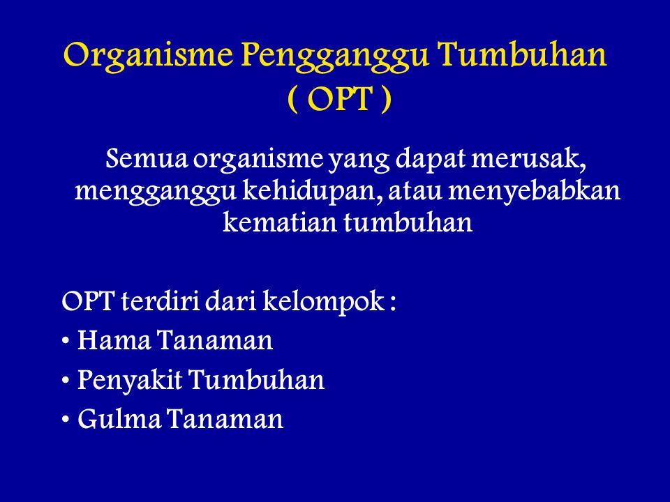 Organisme Pengganggu Tumbuhan ( OPT ) Semua organisme yang dapat merusak, mengganggu kehidupan, atau menyebabkan kematian tumbuhan OPT terdiri dari kelompok : Hama Tanaman Penyakit Tumbuhan Gulma Tanaman