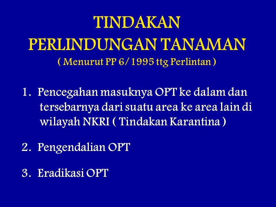 TINDAKAN PERLINDUNGAN TANAMAN ( Menurut PP 6/1995 ttg Perlintan ) 1. Pencegahan masuknya OPT ke dalam dan tersebarnya dari suatu area ke area lain di