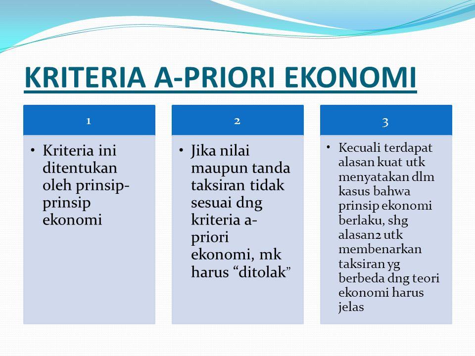 KRITERIA A-PRIORI EKONOMI 1 Kriteria ini ditentukan oleh prinsip- prinsip ekonomi 2 Jika nilai maupun tanda taksiran tidak sesuai dng kriteria a- prio
