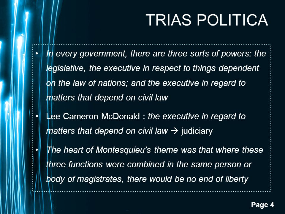Page 4 TRIAS POLITICA In every government, there are three sorts of powers: the legislative, the executive in respect to things dependent on the law o