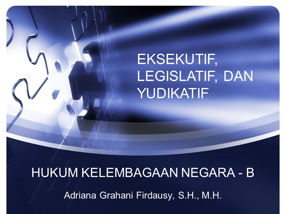HUKUM KELEMBAGAAN NEGARA - B Adriana Grahani Firdausy, S.H., M.H. EKSEKUTIF, LEGISLATIF, DAN YUDIKATIF