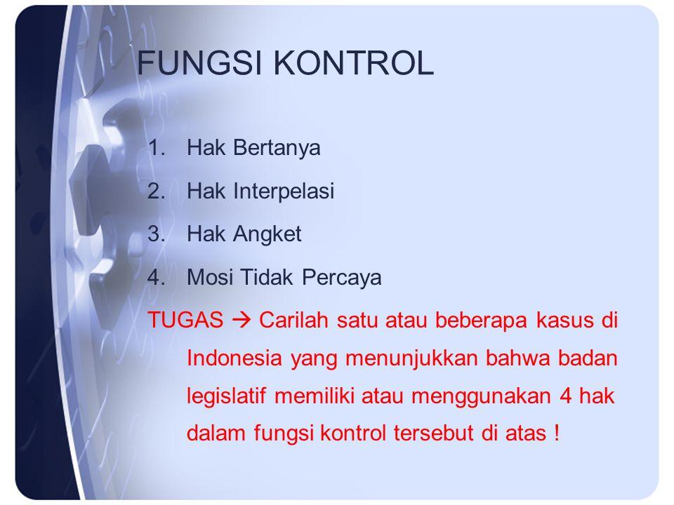 FUNGSI KONTROL 1.Hak Bertanya 2.Hak Interpelasi 3.Hak Angket 4.Mosi Tidak Percaya TUGAS  Carilah satu atau beberapa kasus di Indonesia yang menunjukk