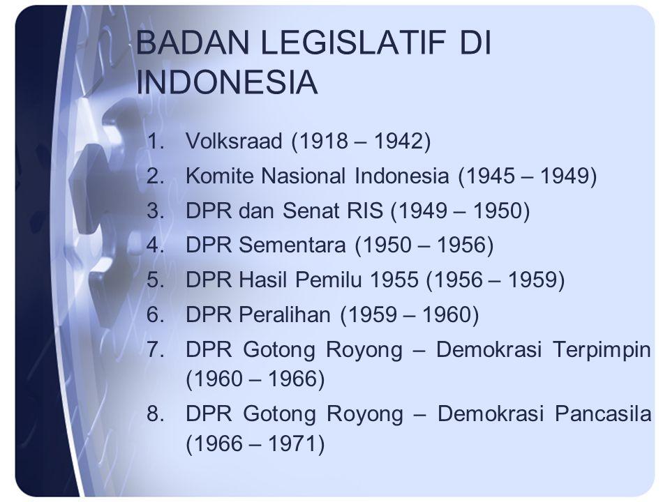BADAN LEGISLATIF DI INDONESIA 1.Volksraad (1918 – 1942) 2.Komite Nasional Indonesia (1945 – 1949) 3.DPR dan Senat RIS (1949 – 1950) 4.DPR Sementara (1