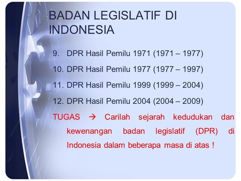 BADAN LEGISLATIF DI INDONESIA 9.DPR Hasil Pemilu 1971 (1971 – 1977) 10.DPR Hasil Pemilu 1977 (1977 – 1997) 11.DPR Hasil Pemilu 1999 (1999 – 2004) 12.D