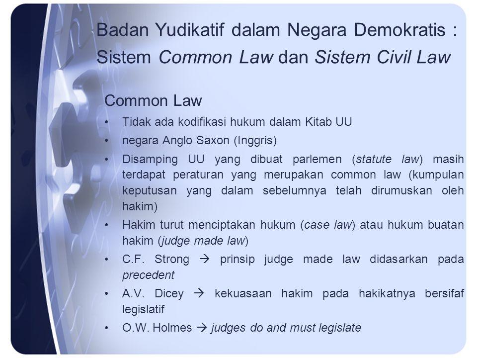 Badan Yudikatif dalam Negara Demokratis : Sistem Common Law dan Sistem Civil Law Common Law Tidak ada kodifikasi hukum dalam Kitab UU negara Anglo Sax