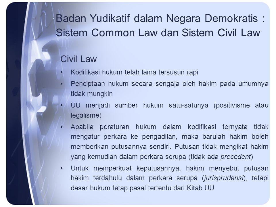Badan Yudikatif dalam Negara Demokratis : Sistem Common Law dan Sistem Civil Law Civil Law Kodifikasi hukum telah lama tersusun rapi Penciptaan hukum