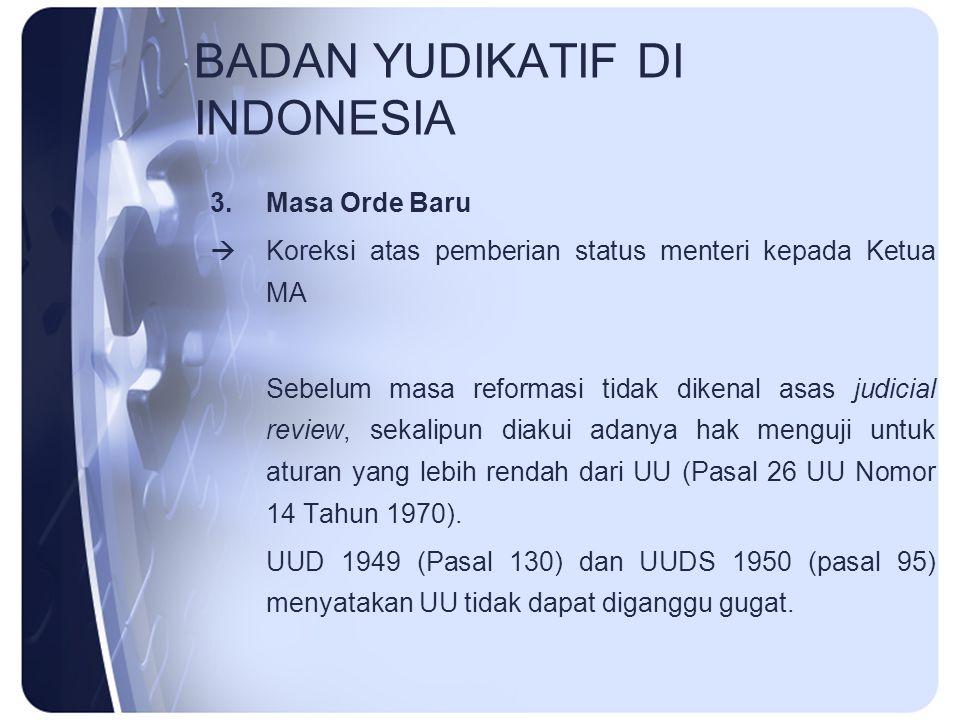 BADAN YUDIKATIF DI INDONESIA 3.Masa Orde Baru  Koreksi atas pemberian status menteri kepada Ketua MA Sebelum masa reformasi tidak dikenal asas judici